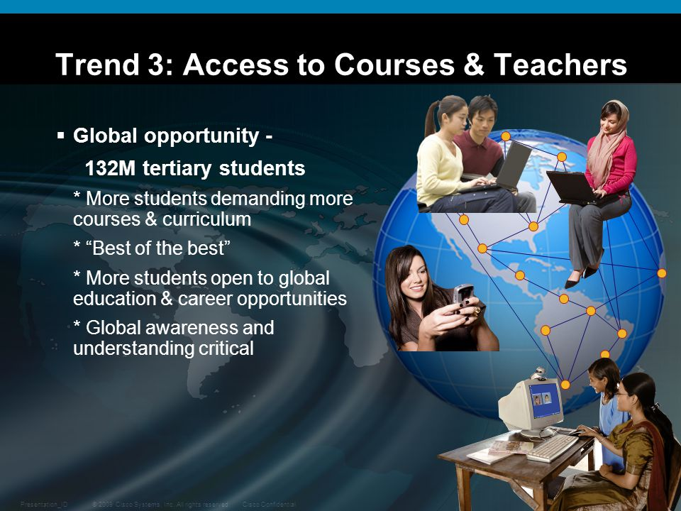 © 2009 Cisco Systems, Inc. All rights reserved.Cisco ConfidentialPresentation_ID 12 Trend 3: Access to Courses & Teachers  Global opportunity - 132M