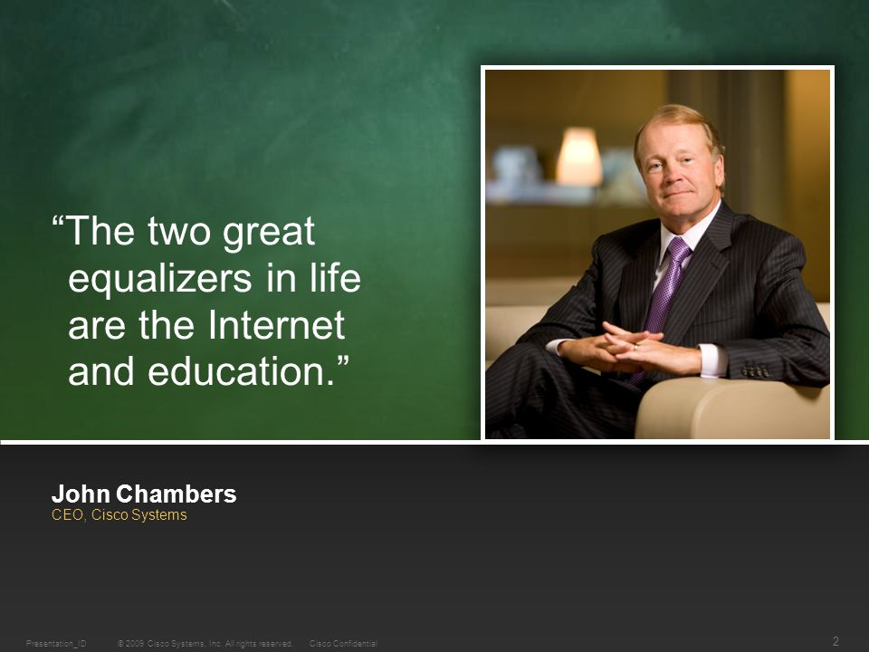 "© 2009 Cisco Systems, Inc. All rights reserved.Cisco ConfidentialPresentation_ID 2 John Chambers CEO, Cisco Systems ""The two great equalizers in life"
