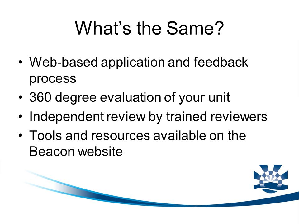 What's the Same? Web-based application and feedback process 360 degree evaluation of your unit Independent review by trained reviewers Tools and resou