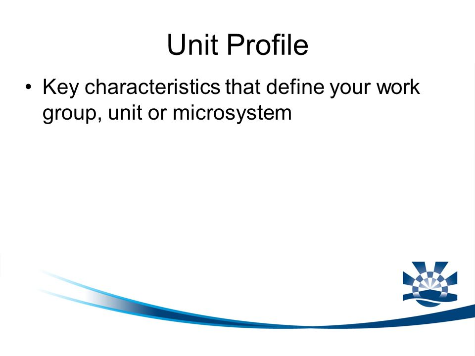 Unit Profile Key characteristics that define your work group, unit or microsystem