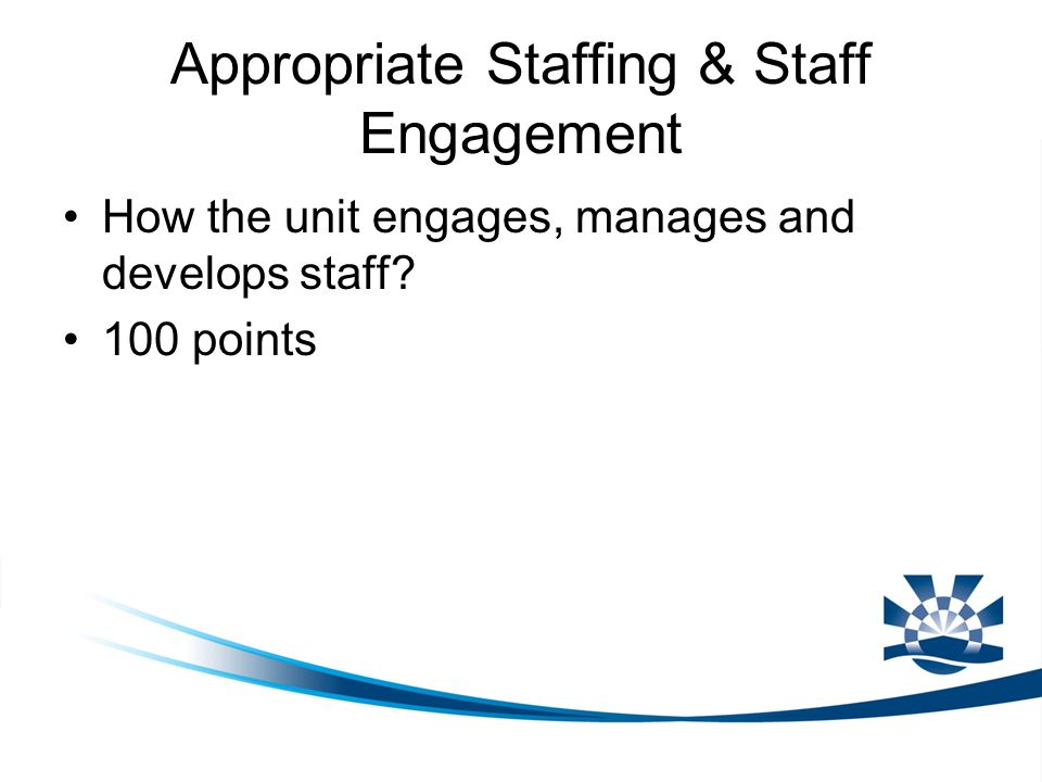 Appropriate Staffing & Staff Engagement How the unit engages, manages and develops staff? 100 points