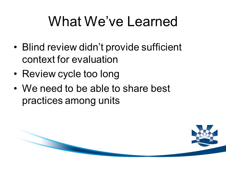 What We've Learned Blind review didn't provide sufficient context for evaluation Review cycle too long We need to be able to share best practices amon