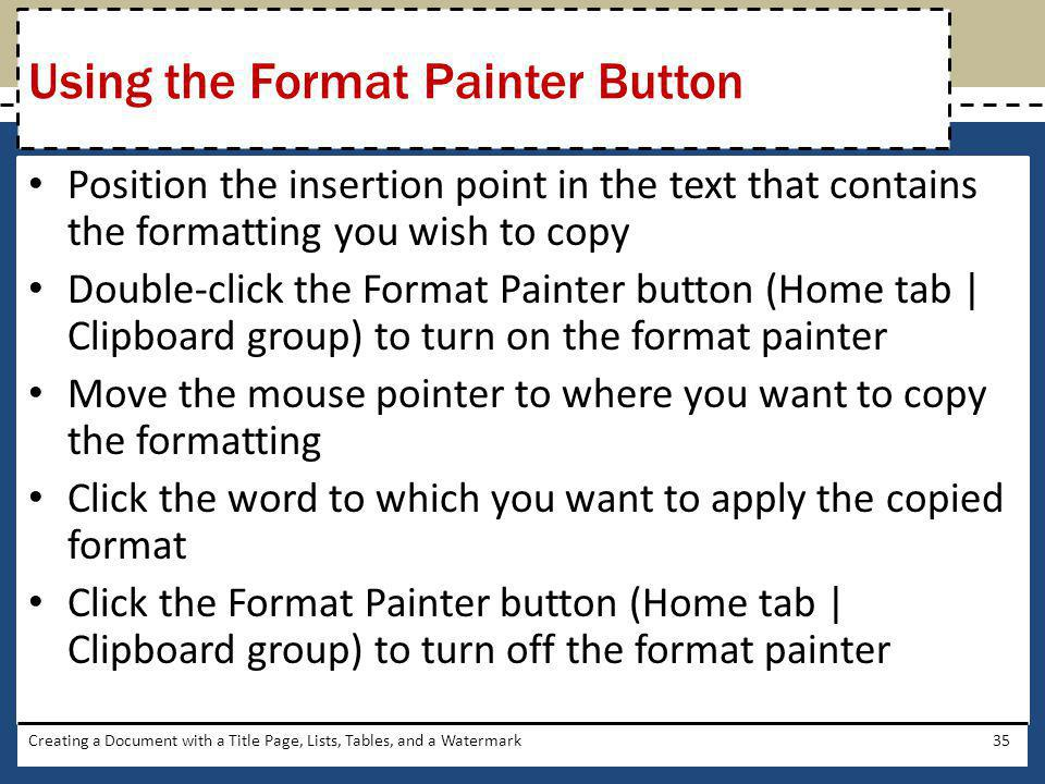 Position the insertion point in the text that contains the formatting you wish to copy Double-click the Format Painter button (Home tab   Clipboard gr