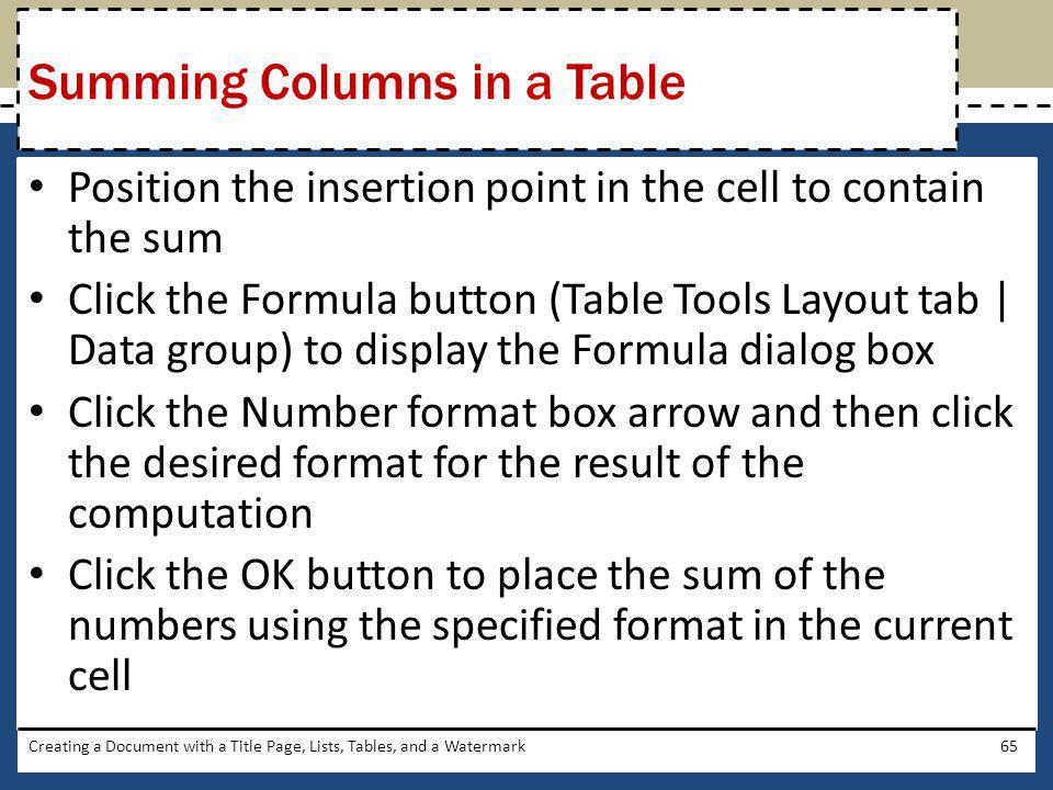 Position the insertion point in the cell to contain the sum Click the Formula button (Table Tools Layout tab   Data group) to display the Formula dial
