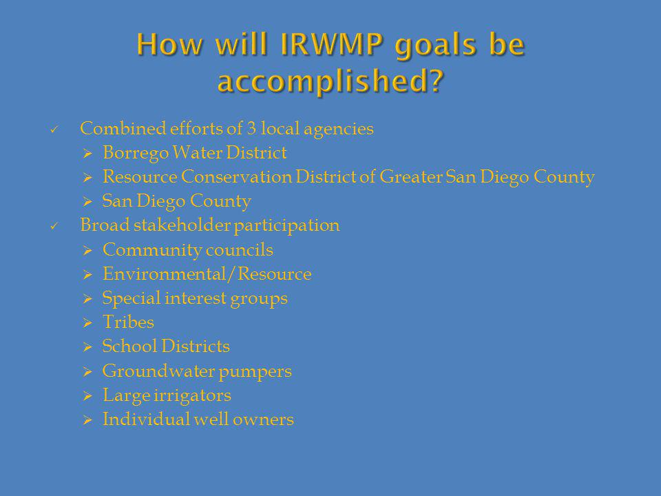 Combined efforts of 3 local agencies  Borrego Water District  Resource Conservation District of Greater San Diego County  San Diego County Broad stakeholder participation  Community councils  Environmental/Resource  Special interest groups  Tribes  School Districts  Groundwater pumpers  Large irrigators  Individual well owners