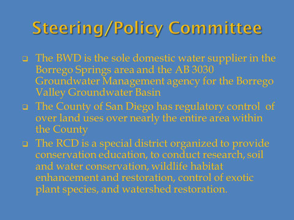  The BWD is the sole domestic water supplier in the Borrego Springs area and the AB 3030 Groundwater Management agency for the Borrego Valley Groundwater Basin  The County of San Diego has regulatory control of over land uses over nearly the entire area within the County  The RCD is a special district organized to provide conservation education, to conduct research, soil and water conservation, wildlife habitat enhancement and restoration, control of exotic plant species, and watershed restoration.