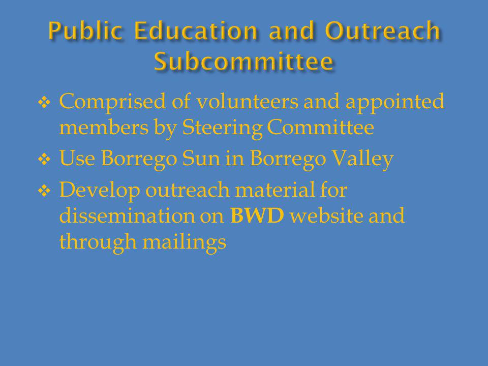 Comprised of volunteers and appointed members by Steering Committee  Use Borrego Sun in Borrego Valley  Develop outreach material for dissemination on BWD website and through mailings