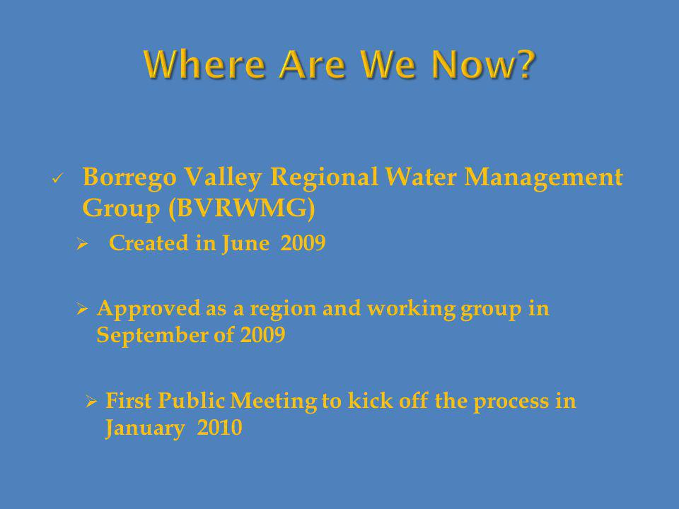 Borrego Valley Regional Water Management Group (BVRWMG)  Created in June 2009  Approved as a region and working group in September of 2009  First Public Meeting to kick off the process in January 2010