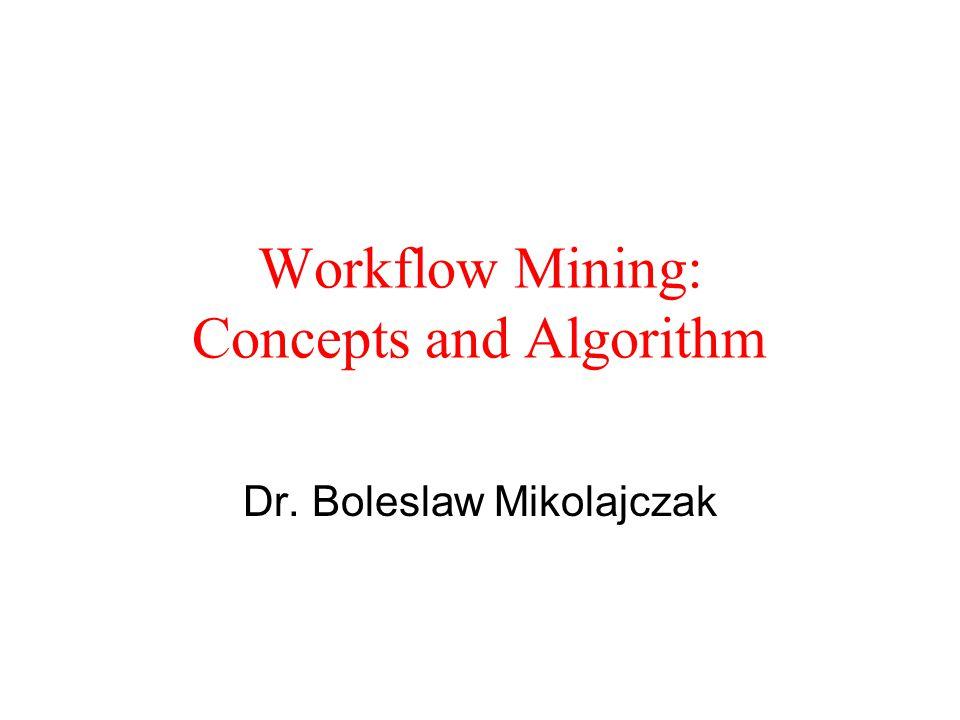 Workflow Mining: Concepts and Algorithm Dr. Boleslaw Mikolajczak
