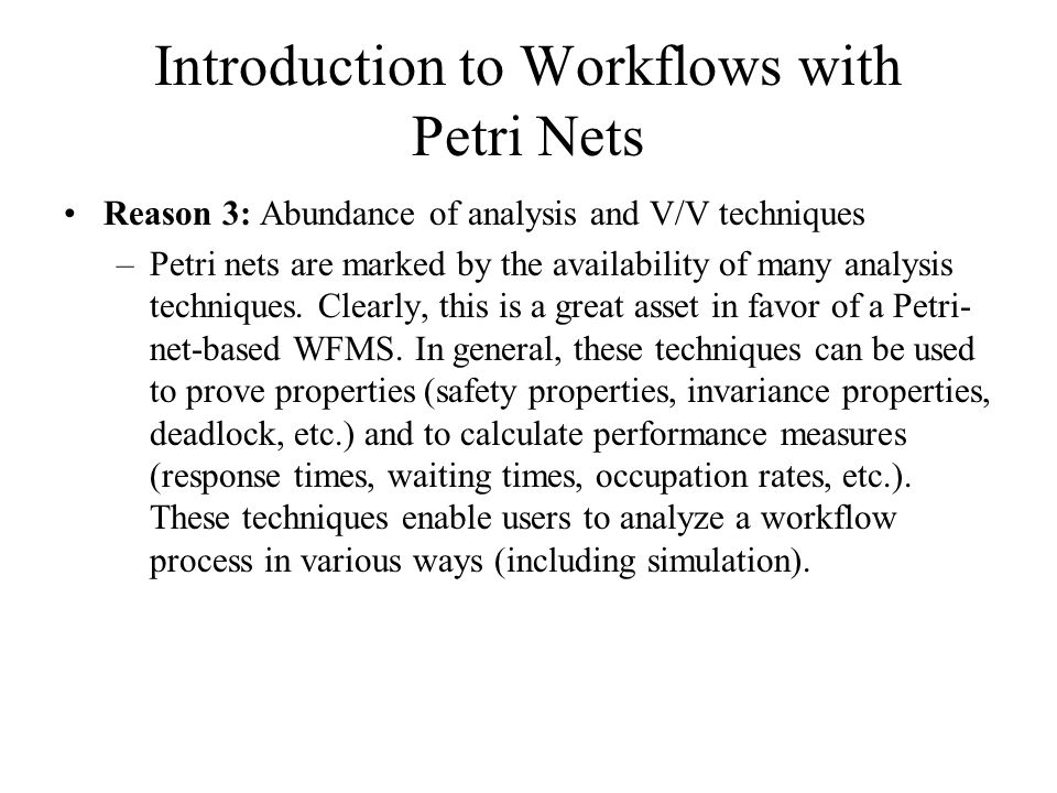 Introduction to Workflows with Petri Nets Reason 3: Abundance of analysis and V/V techniques –Petri nets are marked by the availability of many analysis techniques.