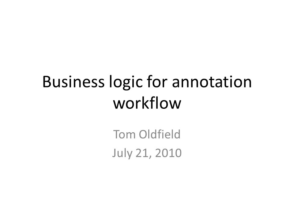 Business logic for annotation workflow Tom Oldfield July 21, 2010