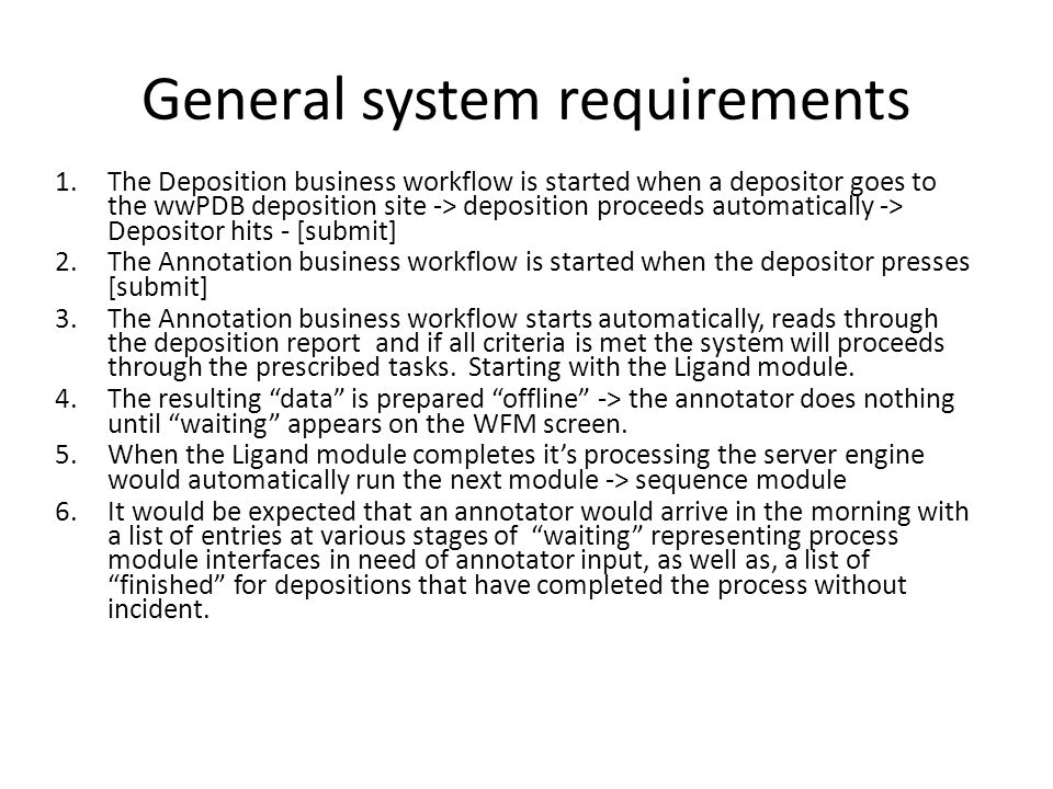 General system requirements 1.The Deposition business workflow is started when a depositor goes to the wwPDB deposition site -> deposition proceeds automatically -> Depositor hits - [submit] 2.The Annotation business workflow is started when the depositor presses [submit] 3.The Annotation business workflow starts automatically, reads through the deposition report and if all criteria is met the system will proceeds through the prescribed tasks.