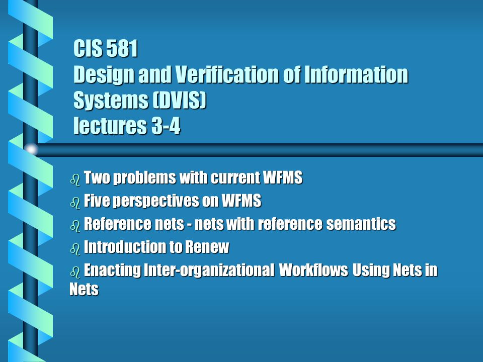 CIS 581 Design and Verification of Information Systems (DVIS) lectures 3-4 b Two problems with current WFMS b Five perspectives on WFMS b Reference nets - nets with reference semantics b Introduction to Renew b Enacting Inter-organizational Workflows Using Nets in Nets