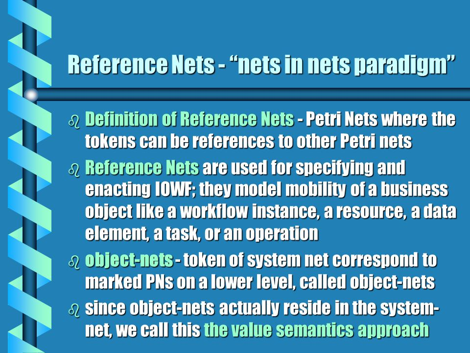 Reference Nets - nets in nets paradigm b Reference nets use a different approach - the object-nets do not actually reside in the system net, but tokens are references to object-nets; this means that multiple tokens can reference the same object-net - this is called reference semantics