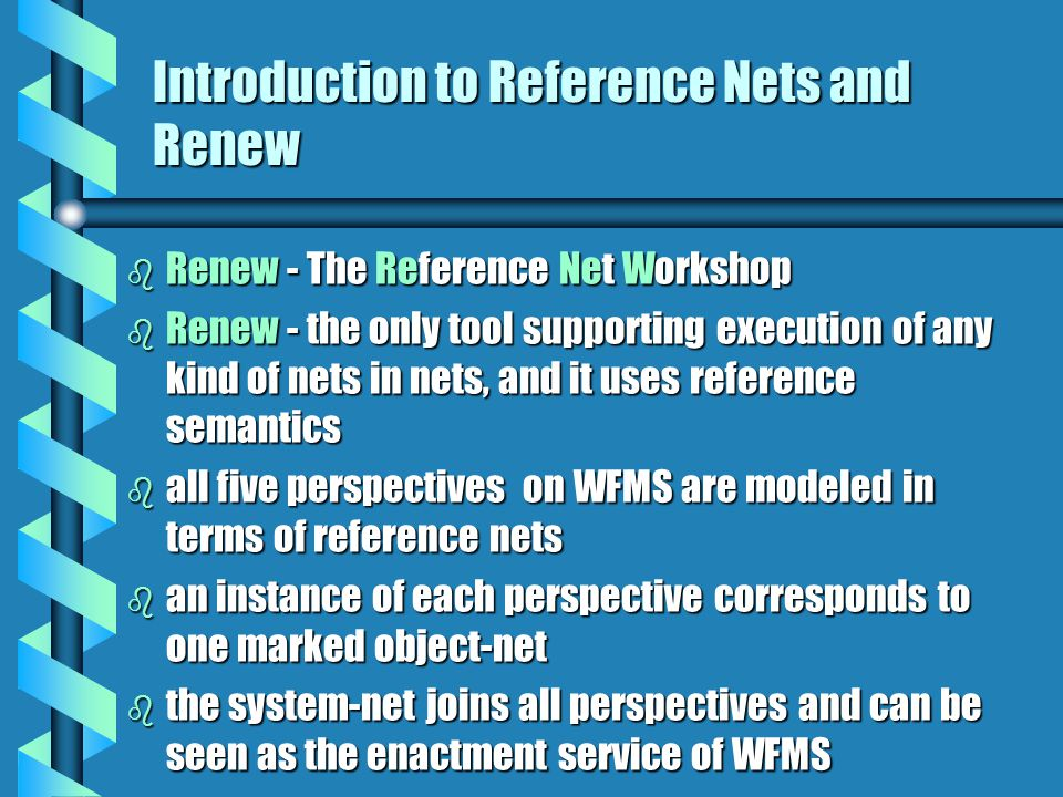 Introduction to Reference Nets and Renew b Renew - The Reference Net Workshop b Renew - the only tool supporting execution of any kind of nets in nets, and it uses reference semantics b all five perspectives on WFMS are modeled in terms of reference nets b an instance of each perspective corresponds to one marked object-net b the system-net joins all perspectives and can be seen as the enactment service of WFMS