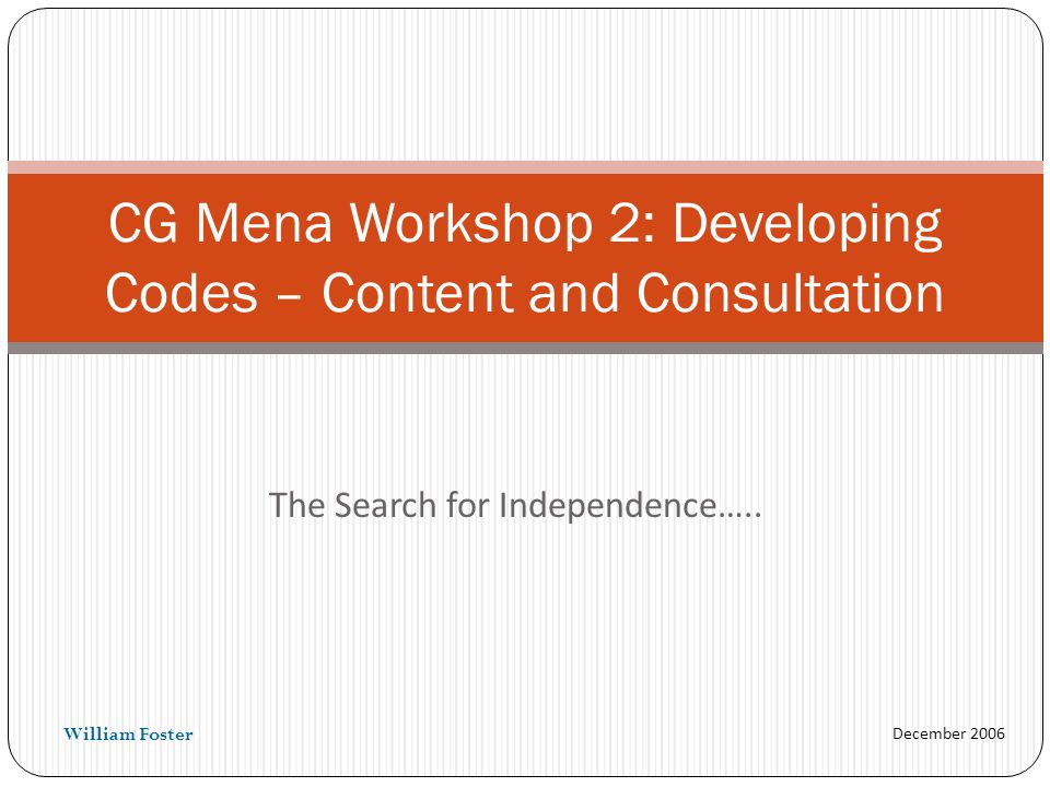 December 2006 The Search for Independence….. CG Mena Workshop 2: Developing Codes – Content and Consultation William Foster