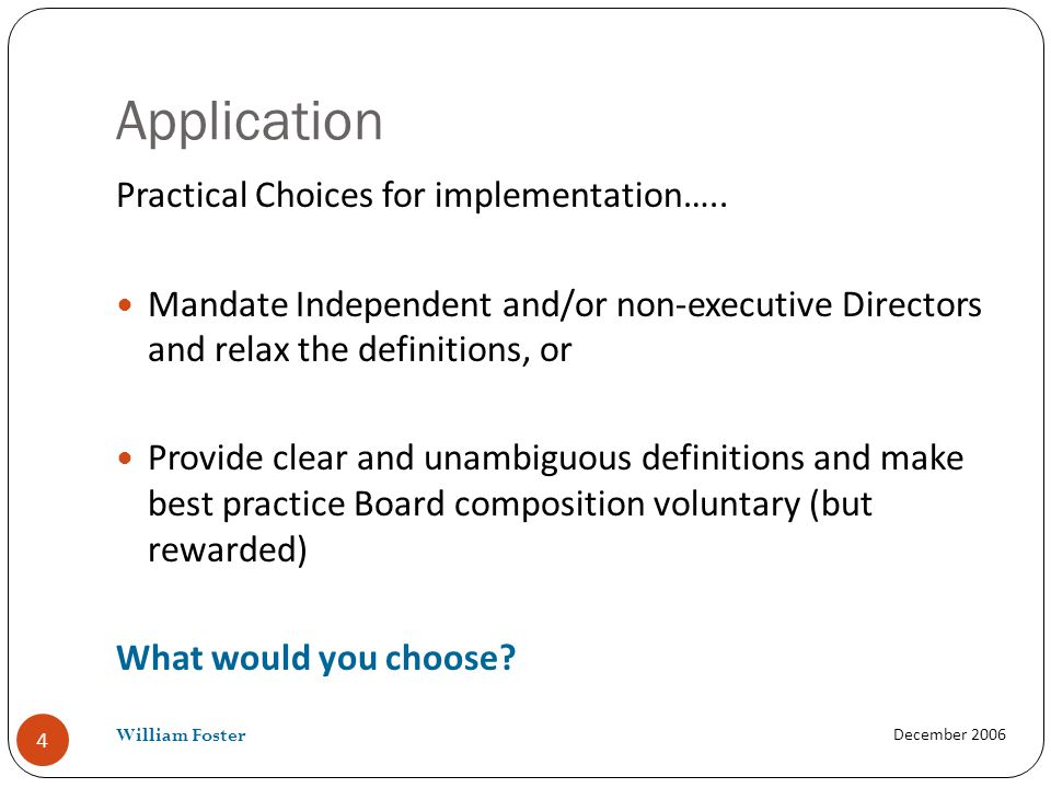 Application Practical Choices for implementation….. Mandate Independent and/or non-executive Directors and relax the definitions, or Provide clear and