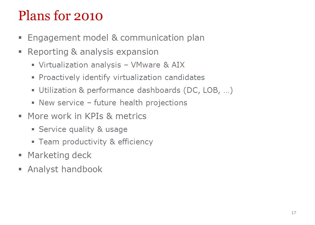 17 Plans for 2010  Engagement model & communication plan  Reporting & analysis expansion  Virtualization analysis – VMware & AIX  Proactively identify virtualization candidates  Utilization & performance dashboards (DC, LOB, …)  New service – future health projections  More work in KPIs & metrics  Service quality & usage  Team productivity & efficiency  Marketing deck  Analyst handbook