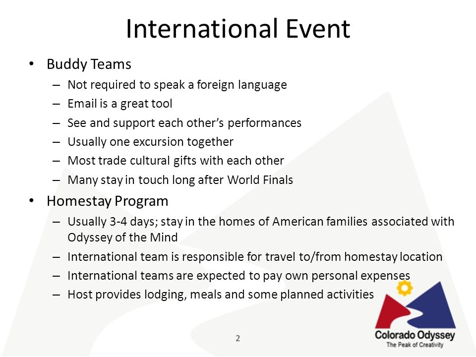 International Event Buddy Teams – Not required to speak a foreign language – Email is a great tool – See and support each other's performances – Usually one excursion together – Most trade cultural gifts with each other – Many stay in touch long after World Finals Homestay Program – Usually 3-4 days; stay in the homes of American families associated with Odyssey of the Mind – International team is responsible for travel to/from homestay location – International teams are expected to pay own personal expenses – Host provides lodging, meals and some planned activities