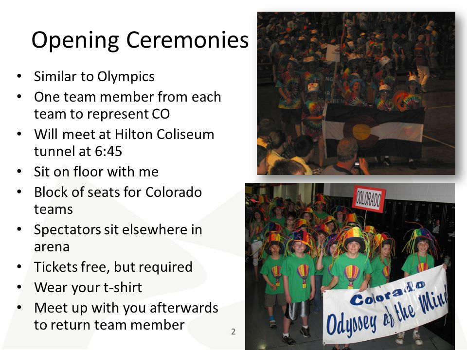 Opening Ceremonies Similar to Olympics One team member from each team to represent CO Will meet at Hilton Coliseum tunnel at 6:45 Sit on floor with me Block of seats for Colorado teams Spectators sit elsewhere in arena Tickets free, but required Wear your t-shirt Meet up with you afterwards to return team member