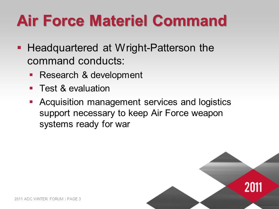 2011 ADC WINTER FORUM | PAGE 3 Air Force Materiel Command  Headquartered at Wright-Patterson the command conducts:  Research & development  Test & evaluation  Acquisition management services and logistics support necessary to keep Air Force weapon systems ready for war