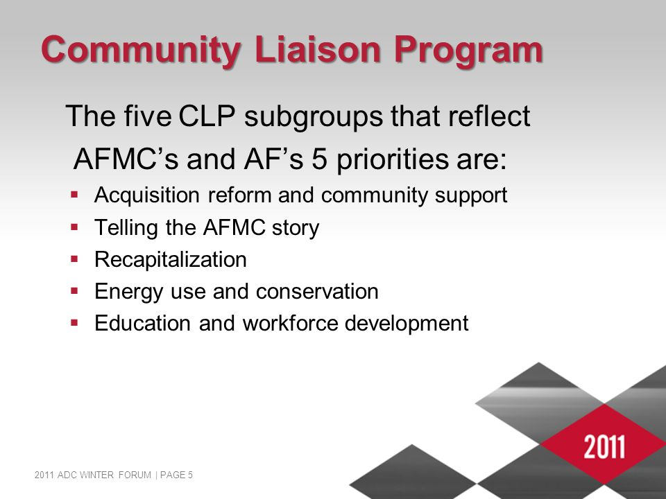 2011 ADC WINTER FORUM | PAGE 5 Community Liaison Program The five CLP subgroups that reflect AFMC's and AF's 5 priorities are:  Acquisition reform and community support  Telling the AFMC story  Recapitalization  Energy use and conservation  Education and workforce development