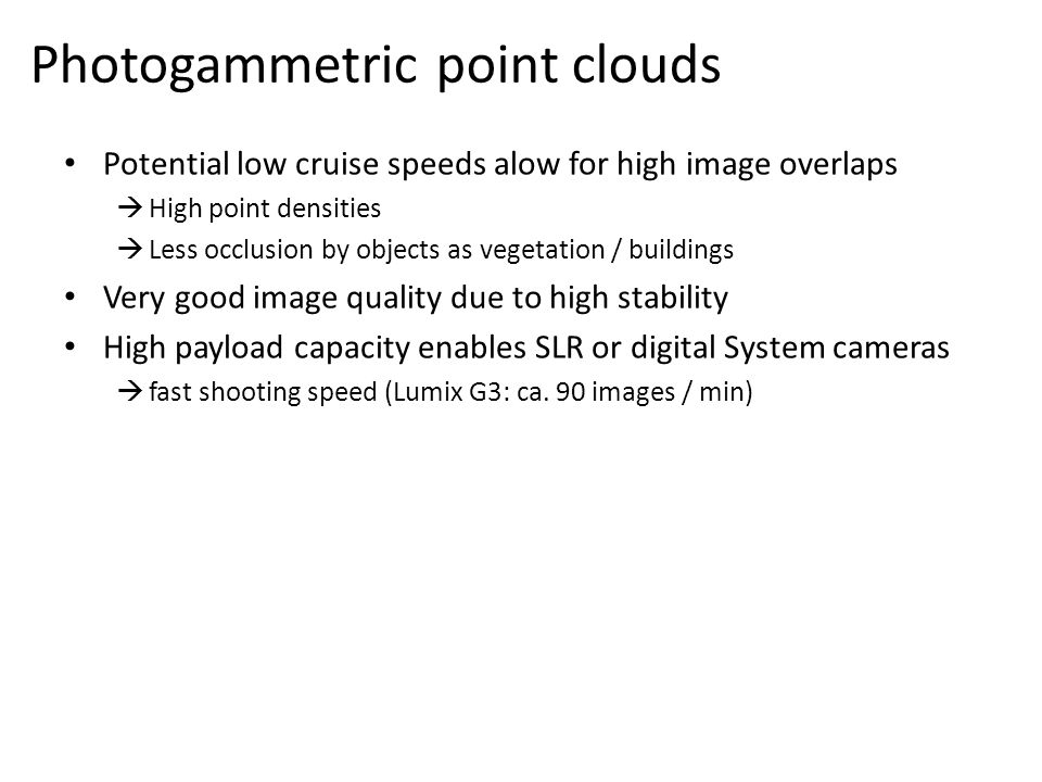 Potential low cruise speeds alow for high image overlaps  High point densities  Less occlusion by objects as vegetation / buildings Very good image quality due to high stability High payload capacity enables SLR or digital System cameras  fast shooting speed (Lumix G3: ca.