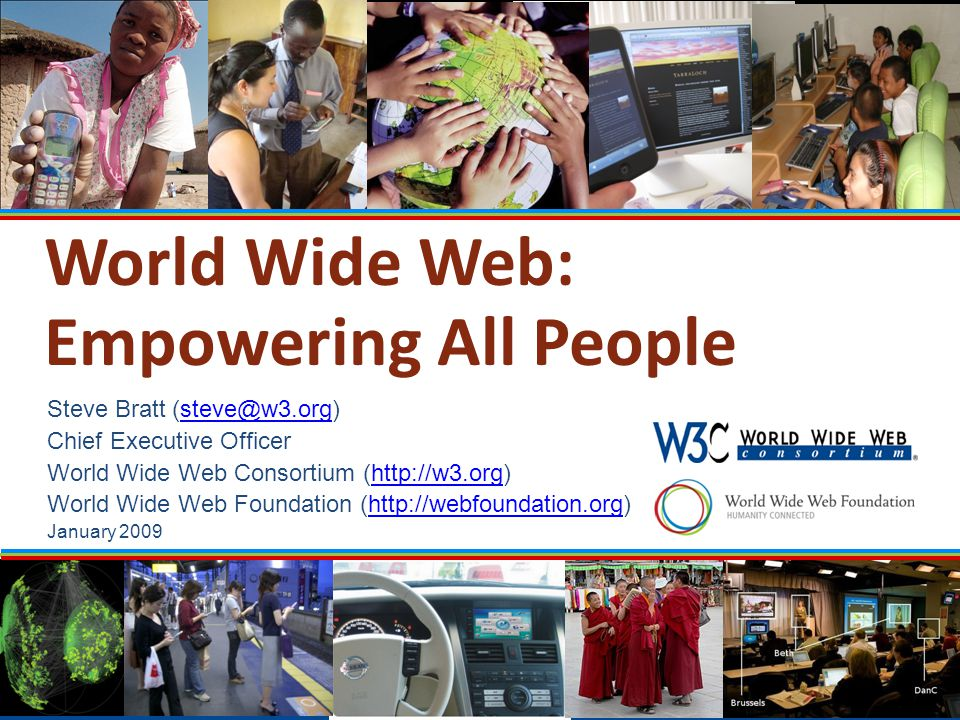 World Wide Web: Empowering All People Steve Bratt (steve@w3.org)steve@w3.org Chief Executive Officer World Wide Web Consortium (http://w3.org)http://w3.org World Wide Web Foundation (http://webfoundation.org)http://webfoundation.org January 2009