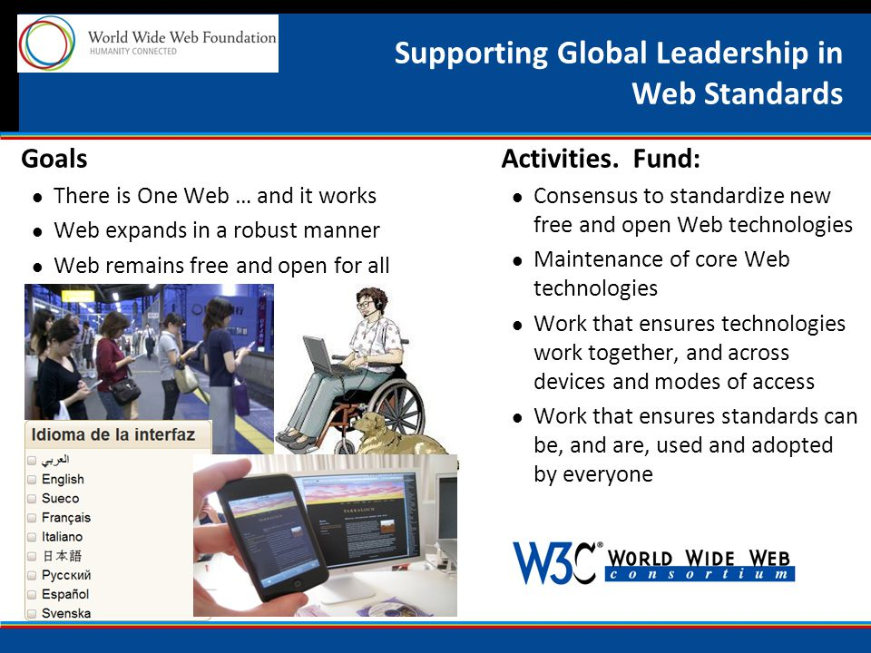 Supporting Global Leadership in Web Standards Goals There is One Web … and it works Web expands in a robust manner Web remains free and open for all Activities.
