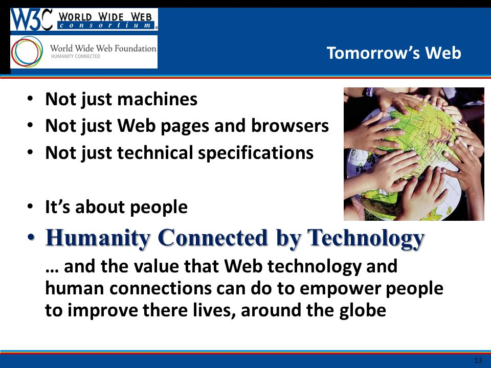 Tomorrow's Web Not just machines Not just Web pages and browsers Not just technical specifications It's about people Humanity Connected by Technology Humanity Connected by Technology … and the value that Web technology and human connections can do to empower people to improve there lives, around the globe 13