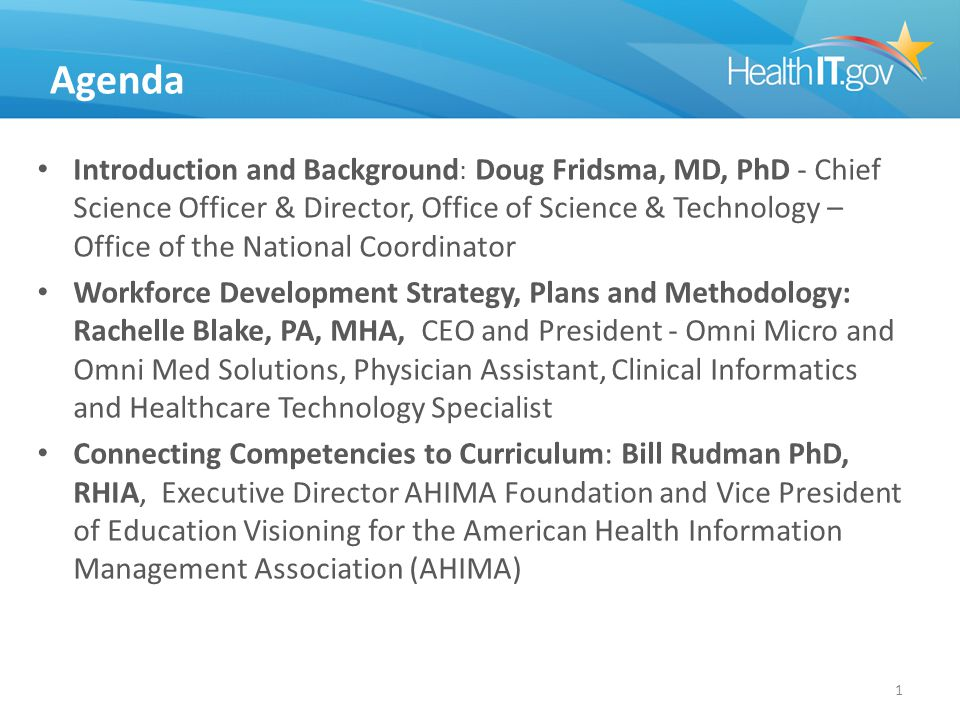Agenda Introduction and Background : Doug Fridsma, MD, PhD - Chief Science Officer & Director, Office of Science & Technology – Office of the National Coordinator Workforce Development Strategy, Plans and Methodology: Rachelle Blake, PA, MHA, CEO and President - Omni Micro and Omni Med Solutions, Physician Assistant, Clinical Informatics and Healthcare Technology Specialist Connecting Competencies to Curriculum: Bill Rudman PhD, RHIA, Executive Director AHIMA Foundation and Vice President of Education Visioning for the American Health Information Management Association (AHIMA) 1
