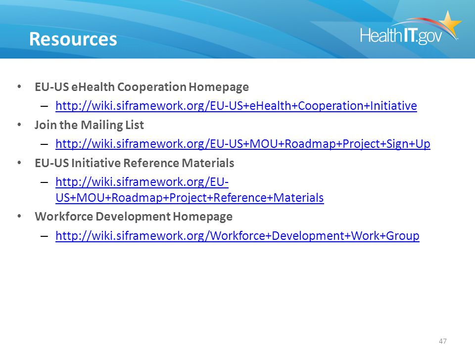 Resources EU-US eHealth Cooperation Homepage – http://wiki.siframework.org/EU-US+eHealth+Cooperation+Initiative http://wiki.siframework.org/EU-US+eHealth+Cooperation+Initiative Join the Mailing List – http://wiki.siframework.org/EU-US+MOU+Roadmap+Project+Sign+Up http://wiki.siframework.org/EU-US+MOU+Roadmap+Project+Sign+Up EU-US Initiative Reference Materials – http://wiki.siframework.org/EU- US+MOU+Roadmap+Project+Reference+Materials http://wiki.siframework.org/EU- US+MOU+Roadmap+Project+Reference+Materials Workforce Development Homepage – http://wiki.siframework.org/Workforce+Development+Work+Group http://wiki.siframework.org/Workforce+Development+Work+Group 47