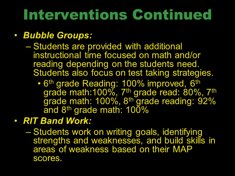 Interventions Continued Bubble Groups: –Students are provided with additional instructional time focused on math and/or reading depending on the stude