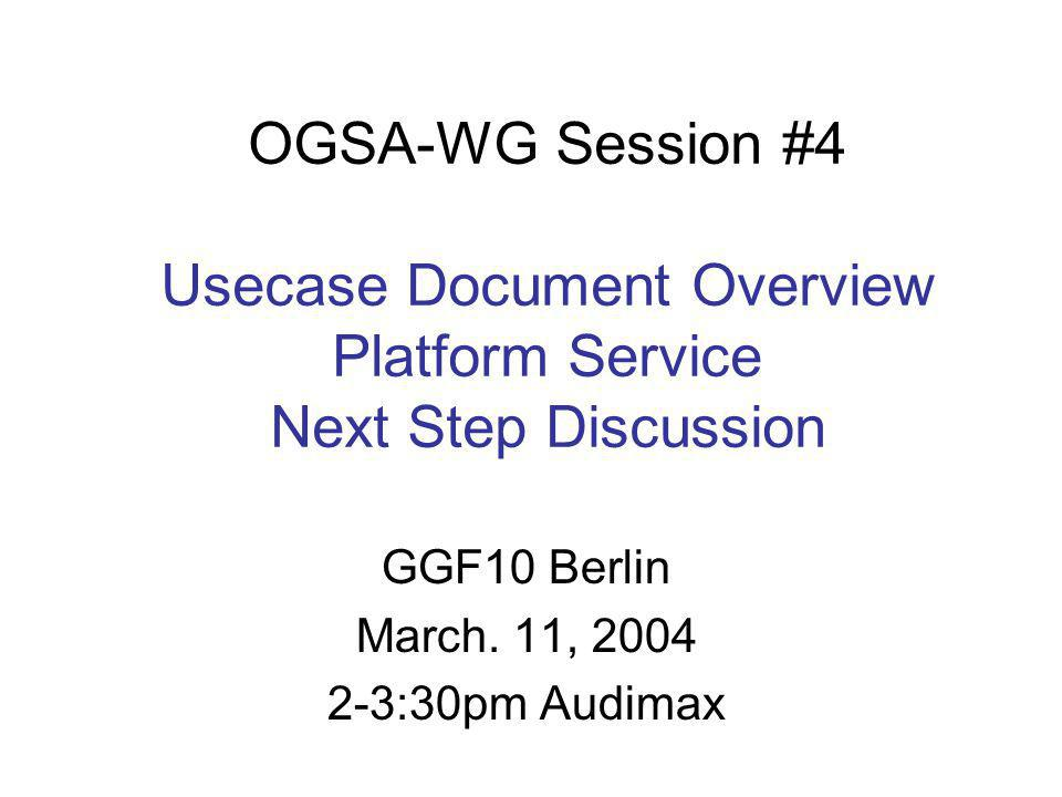 OGSA-WG Session #4 Usecase Document Overview Platform Service Next Step Discussion GGF10 Berlin March. 11, 2004 2-3:30pm Audimax