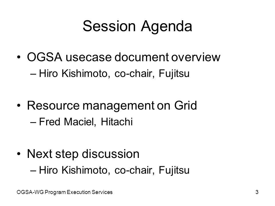 OGSA-WG Program Execution Services3 Session Agenda OGSA usecase document overview –Hiro Kishimoto, co-chair, Fujitsu Resource management on Grid –Fred