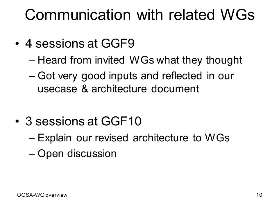 OGSA-WG overview10 Communication with related WGs 4 sessions at GGF9 –Heard from invited WGs what they thought –Got very good inputs and reflected in our usecase & architecture document 3 sessions at GGF10 –Explain our revised architecture to WGs –Open discussion