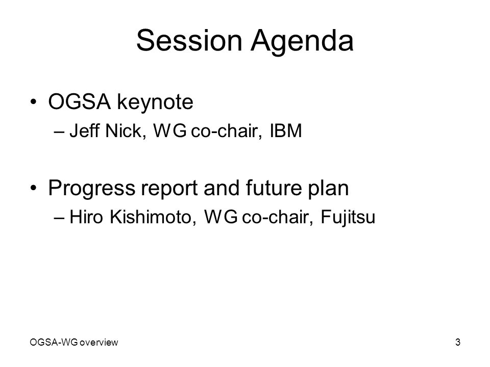OGSA-WG overview3 Session Agenda OGSA keynote –Jeff Nick, WG co-chair, IBM Progress report and future plan –Hiro Kishimoto, WG co-chair, Fujitsu