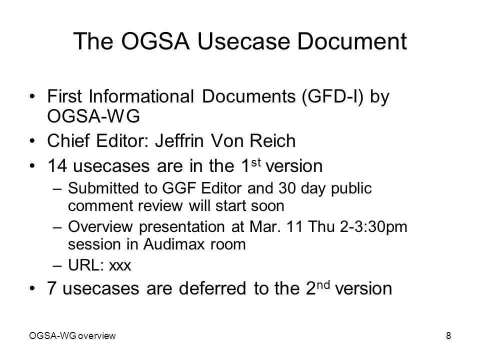 OGSA-WG overview8 The OGSA Usecase Document First Informational Documents (GFD-I) by OGSA-WG Chief Editor: Jeffrin Von Reich 14 usecases are in the 1 st version –Submitted to GGF Editor and 30 day public comment review will start soon –Overview presentation at Mar.