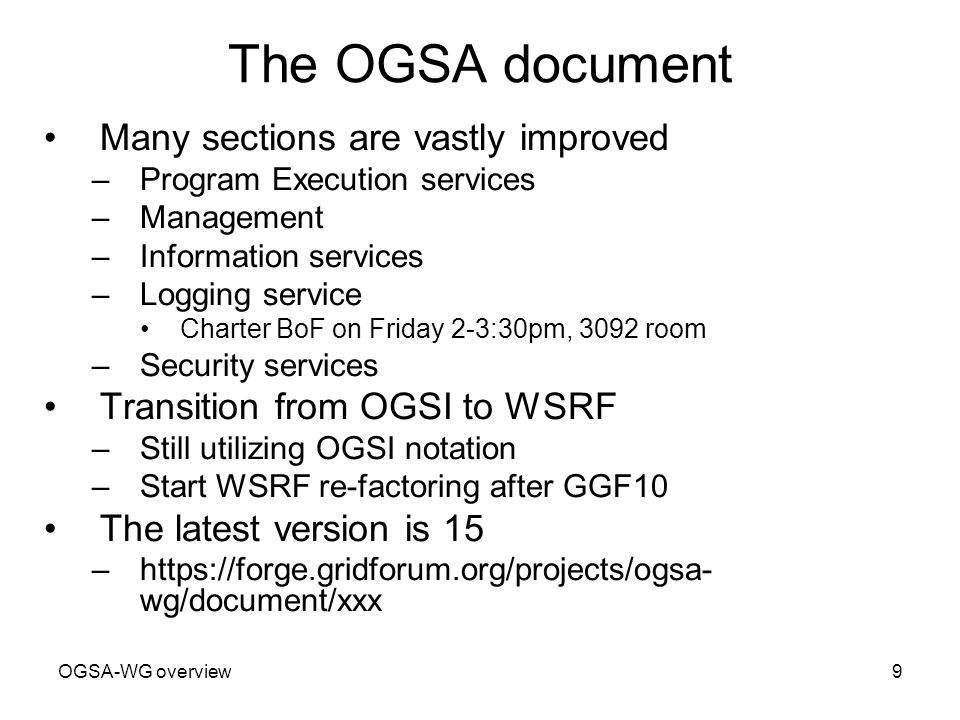 OGSA-WG overview9 The OGSA document Many sections are vastly improved –Program Execution services –Management –Information services –Logging service Charter BoF on Friday 2-3:30pm, 3092 room –Security services Transition from OGSI to WSRF –Still utilizing OGSI notation –Start WSRF re-factoring after GGF10 The latest version is 15 –https://forge.gridforum.org/projects/ogsa- wg/document/xxx