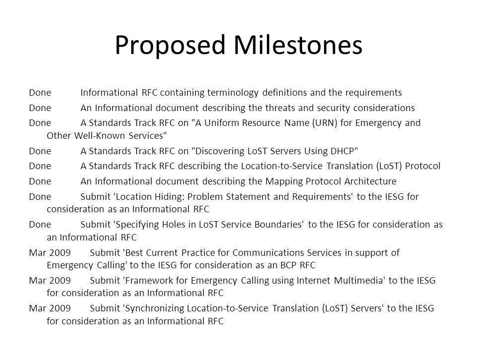 Proposed Milestones Done Informational RFC containing terminology definitions and the requirements Done An Informational document describing the threats and security considerations Done A Standards Track RFC on A Uniform Resource Name (URN) for Emergency and Other Well-Known Services Done A Standards Track RFC on Discovering LoST Servers Using DHCP Done A Standards Track RFC describing the Location-to-Service Translation (LoST) Protocol Done An Informational document describing the Mapping Protocol Architecture Done Submit Location Hiding: Problem Statement and Requirements to the IESG for consideration as an Informational RFC Done Submit Specifying Holes in LoST Service Boundaries to the IESG for consideration as an Informational RFC Mar 2009 Submit Best Current Practice for Communications Services in support of Emergency Calling to the IESG for consideration as an BCP RFC Mar 2009 Submit Framework for Emergency Calling using Internet Multimedia to the IESG for consideration as an Informational RFC Mar 2009 Submit Synchronizing Location-to-Service Translation (LoST) Servers to the IESG for consideration as an Informational RFC