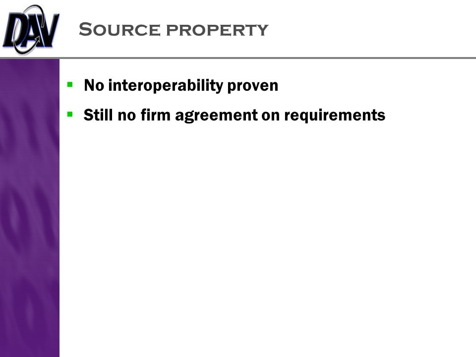 Source property  No interoperability proven  Still no firm agreement on requirements