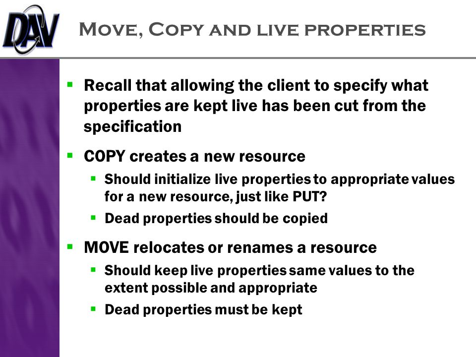 Move, Copy and live properties  Recall that allowing the client to specify what properties are kept live has been cut from the specification  COPY creates a new resource  Should initialize live properties to appropriate values for a new resource, just like PUT.