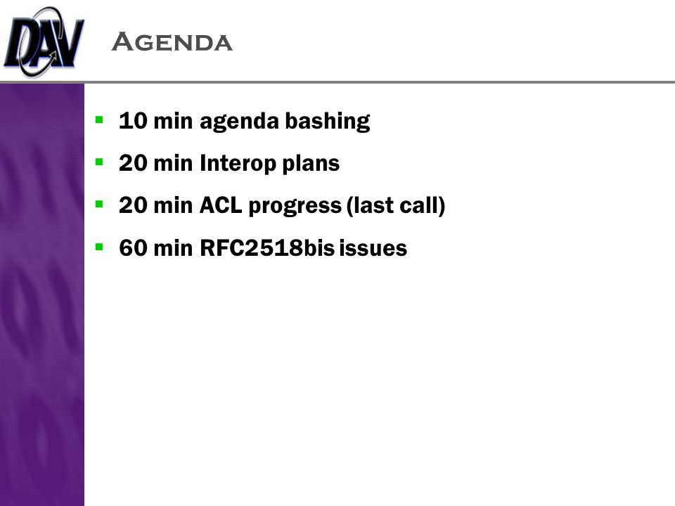 Agenda  10 min agenda bashing  20 min Interop plans  20 min ACL progress (last call)  60 min RFC2518bis issues