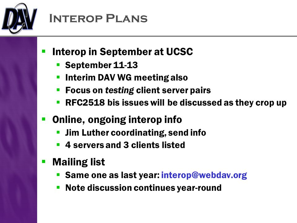 Interop Plans  Interop in September at UCSC  September 11-13  Interim DAV WG meeting also  Focus on testing client server pairs  RFC2518 bis issues will be discussed as they crop up  Online, ongoing interop info  Jim Luther coordinating, send info  4 servers and 3 clients listed  Mailing list  Same one as last year: interop@webdav.org  Note discussion continues year-round