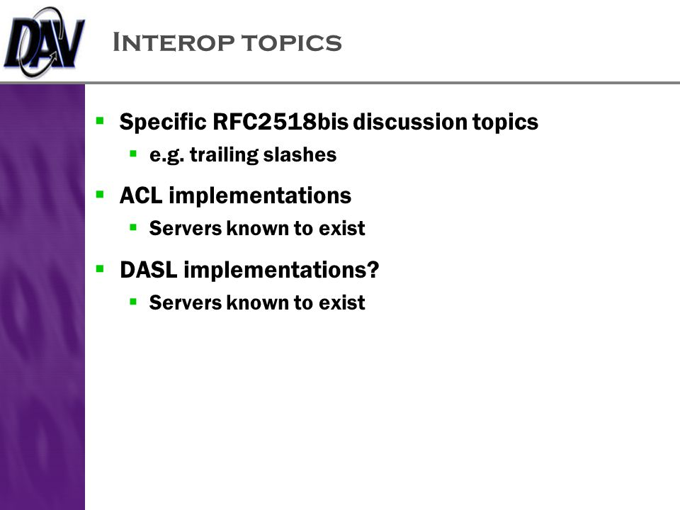 Interop topics  Specific RFC2518bis discussion topics  e.g. trailing slashes  ACL implementations  Servers known to exist  DASL implementations?