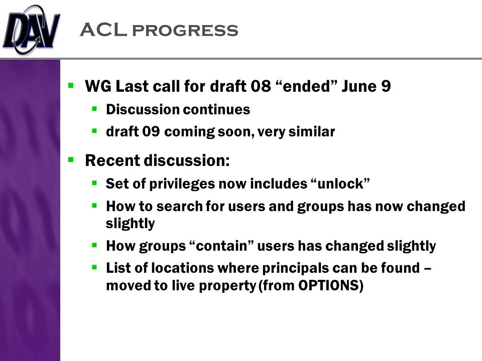 ACL progress  WG Last call for draft 08 ended June 9  Discussion continues  draft 09 coming soon, very similar  Recent discussion:  Set of privileges now includes unlock  How to search for users and groups has now changed slightly  How groups contain users has changed slightly  List of locations where principals can be found – moved to live property (from OPTIONS)