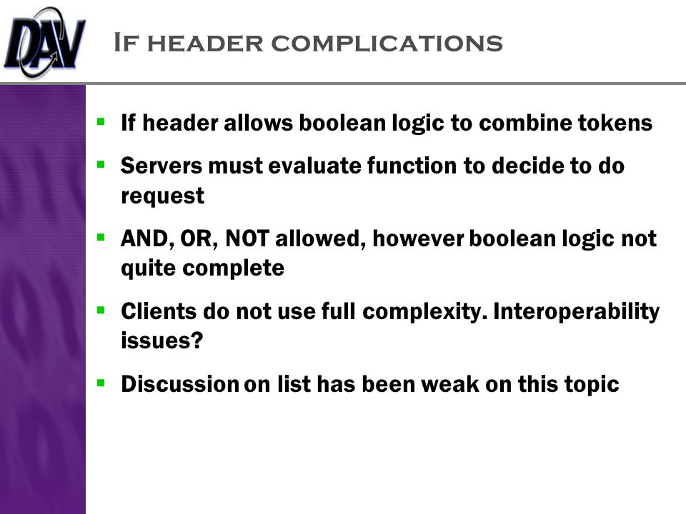 If header complications  If header allows boolean logic to combine tokens  Servers must evaluate function to decide to do request  AND, OR, NOT allowed, however boolean logic not quite complete  Clients do not use full complexity.