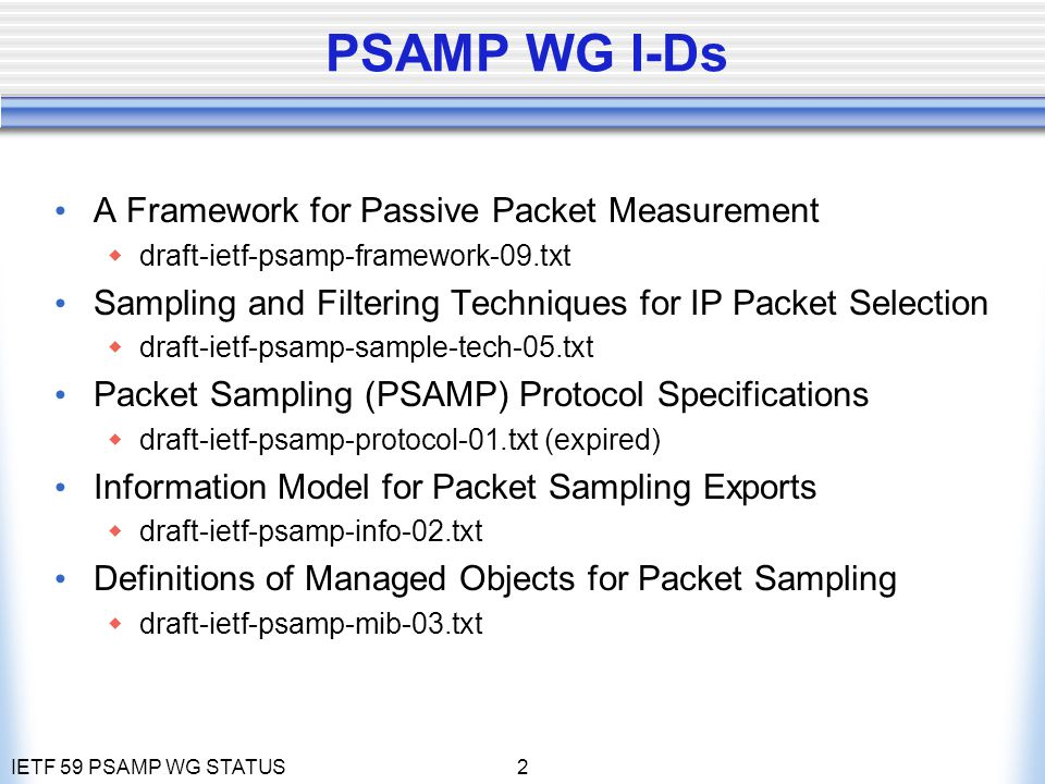IETF 59 PSAMP WG STATUS3 PSAMP WG Agenda 1) Agenda bashing, WG Status ( 5 min) 2) Update of Sampling Framework (10 min) - A Framework for Passive Packet Measurement - Draft updated after last call October 2004 3) Update od Packet Selection (15 min) - Sampling and Filtering Techniques for IP Packet Selection - Draft entered WG last call in October 2004 - Discussion of issues raised in last call 4) Discussion of open PSAMP protocol issues (15 min) - Packet Sampling (PSAMP) Protocol Specifications - Draft expired, not available online - Waiting for IPFIX WG to close issues on IPFIX protocol - Report on progress of IPFIX protocol