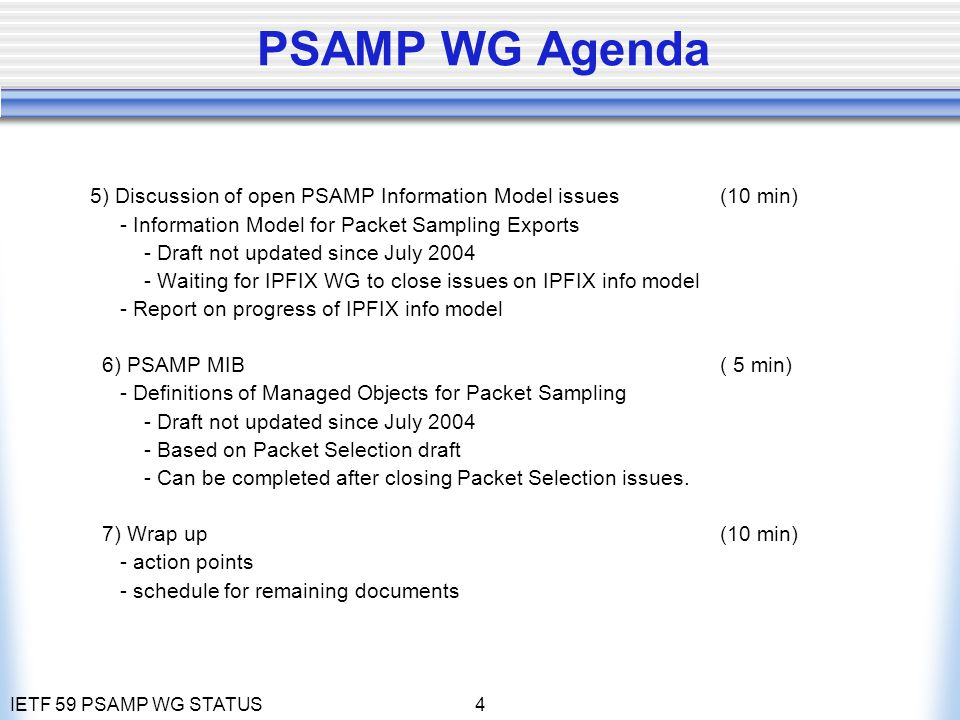 IETF 59 PSAMP WG STATUS4 PSAMP WG Agenda 5) Discussion of open PSAMP Information Model issues (10 min) - Information Model for Packet Sampling Exports - Draft not updated since July 2004 - Waiting for IPFIX WG to close issues on IPFIX info model - Report on progress of IPFIX info model 6) PSAMP MIB ( 5 min) - Definitions of Managed Objects for Packet Sampling - Draft not updated since July 2004 - Based on Packet Selection draft - Can be completed after closing Packet Selection issues.