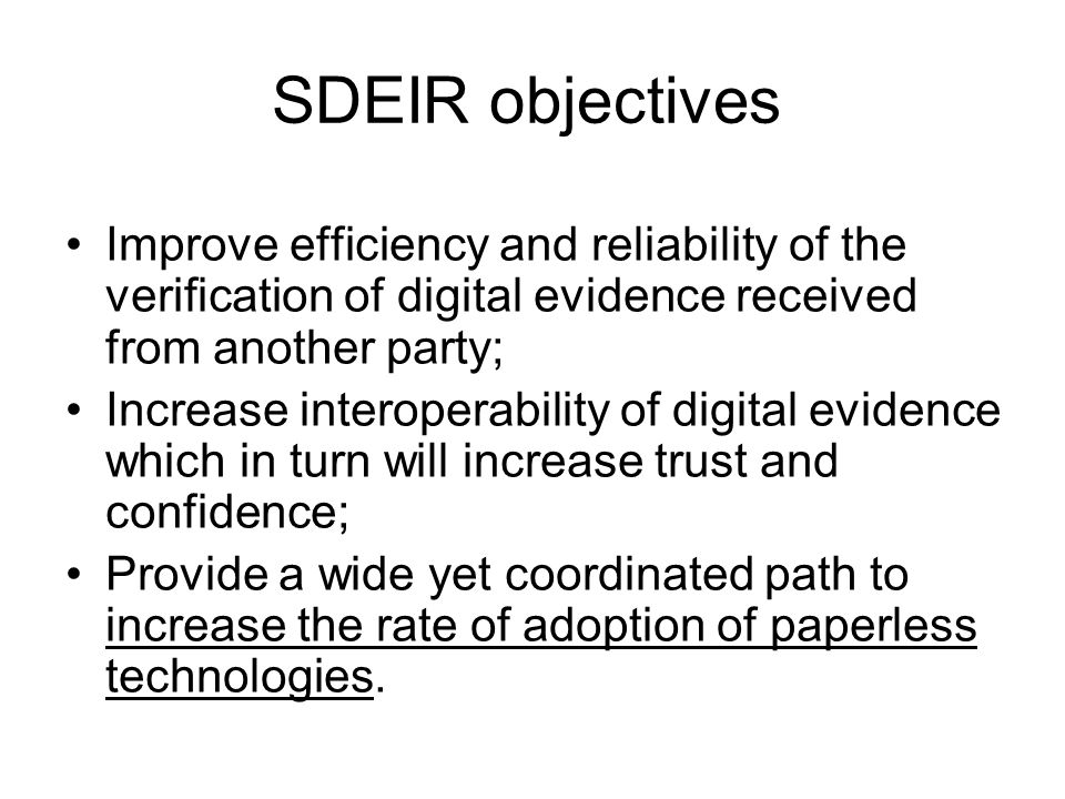 SDEIR objectives Improve efficiency and reliability of the verification of digital evidence received from another party; Increase interoperability of digital evidence which in turn will increase trust and confidence; Provide a wide yet coordinated path to increase the rate of adoption of paperless technologies.